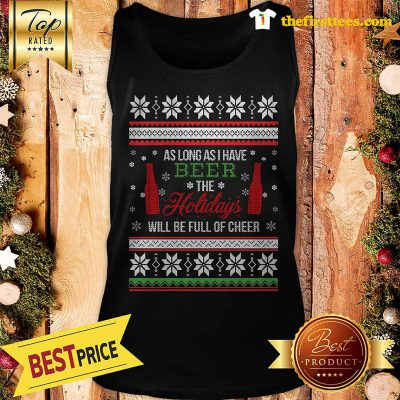 Official As Long As I Have Beer The Holidays Funny Will Be Full Of Cheer Christmas Tank Top - Design by Thefristtees.com