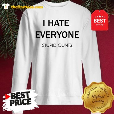 I Hate Everyone Stupid Cunts Slogan Sweatshirt - Design by Thefristtee.com
