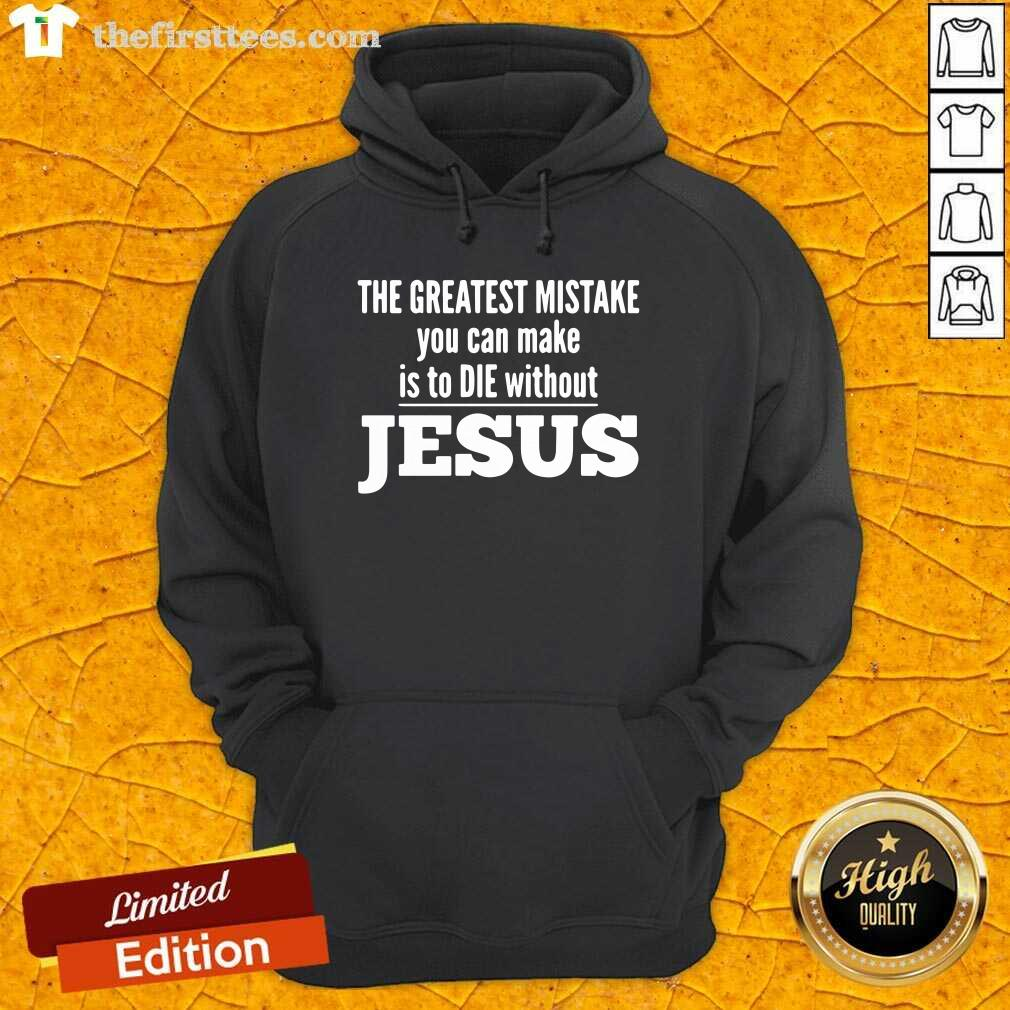 The Greatest Mistake You Can Make Is To Die Without Jesus Hoodie - Design by Thefirsttees.com