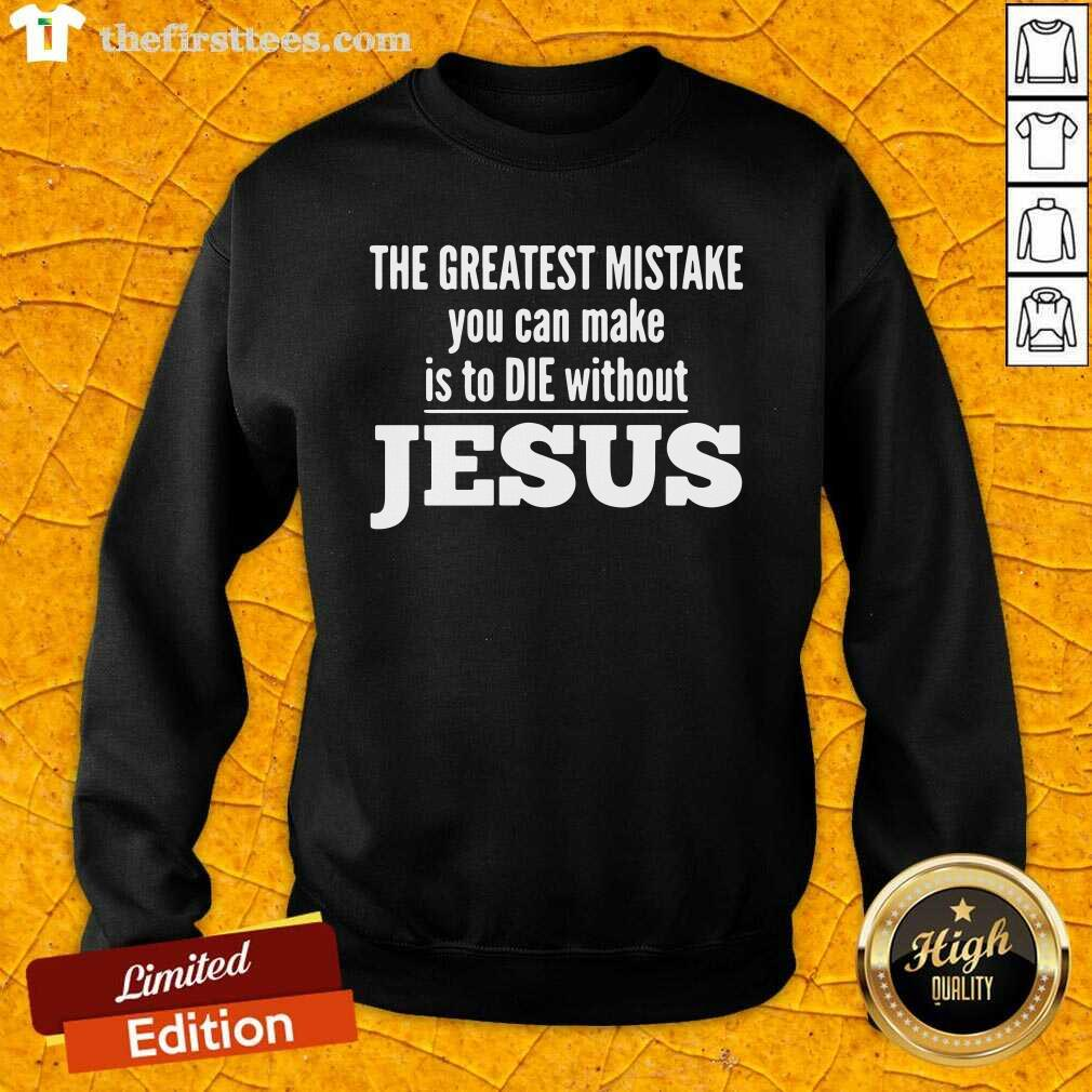 The Greatest Mistake You Can Make Is To Die Without Jesus Sweatshirt - Design by Thefirsttees.com