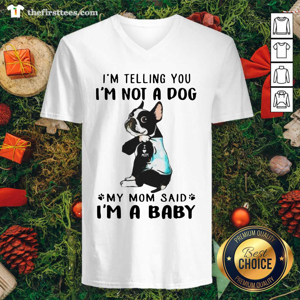 Boston Terrier I'm Telling You I'm Not A Dog My Mom Said I'm A Baby V-neck - Design by Thefirsttees.com