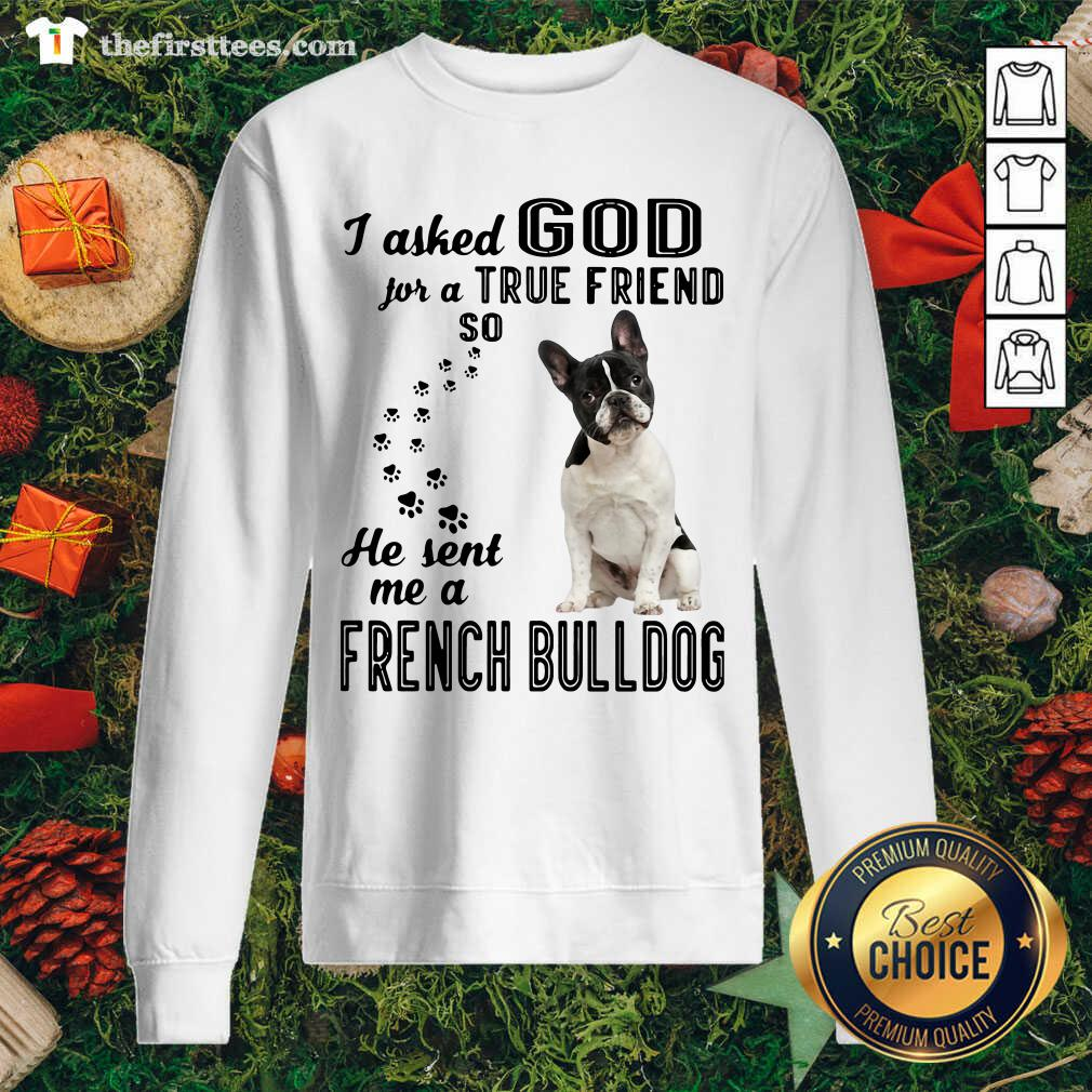I Asked God For A True Friend So He Sent Me A French Bulldog Sweatshirt - Design by Thefirsttees.com