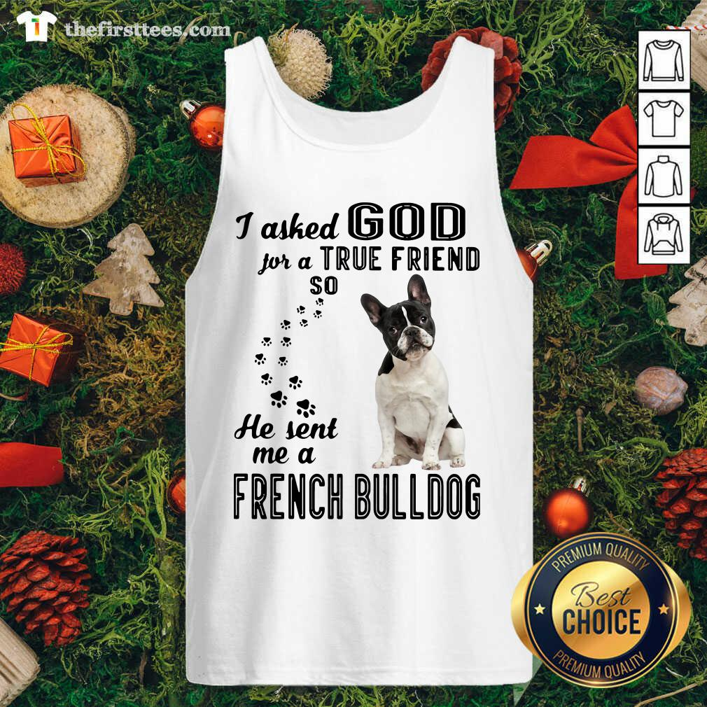 I Asked God For A True Friend So He Sent Me A French Bulldog Tank Top - Design by Thefirsttees.com