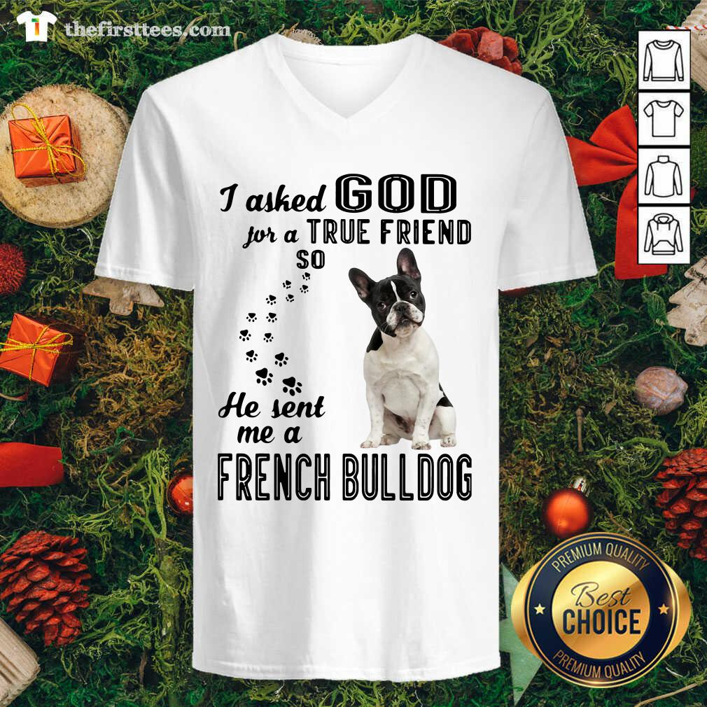 I Asked God For A True Friend So He Sent Me A French Bulldog V-neck - Design by Thefirsttees.com