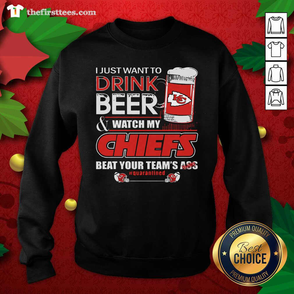 I Just Want To Drink Beer Watch My Kansas City Chiefs Beat Your Team's Ass Quarantined Swearshirt - Design by Thefirsttees.com