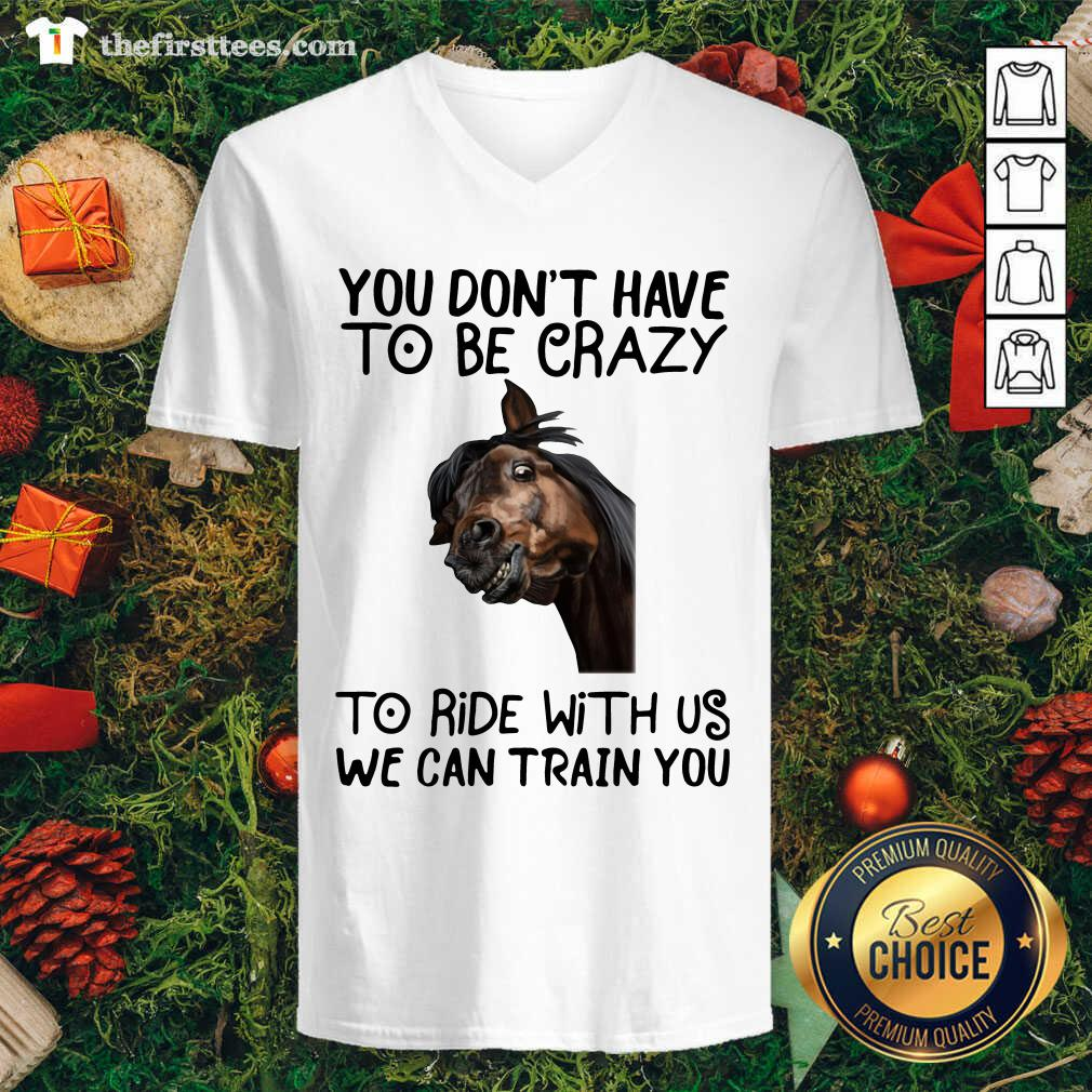 Horse You Don't Have To Be Crazy To Ride With Us We Can Train You V-neck - Design by Thefirsttees.com