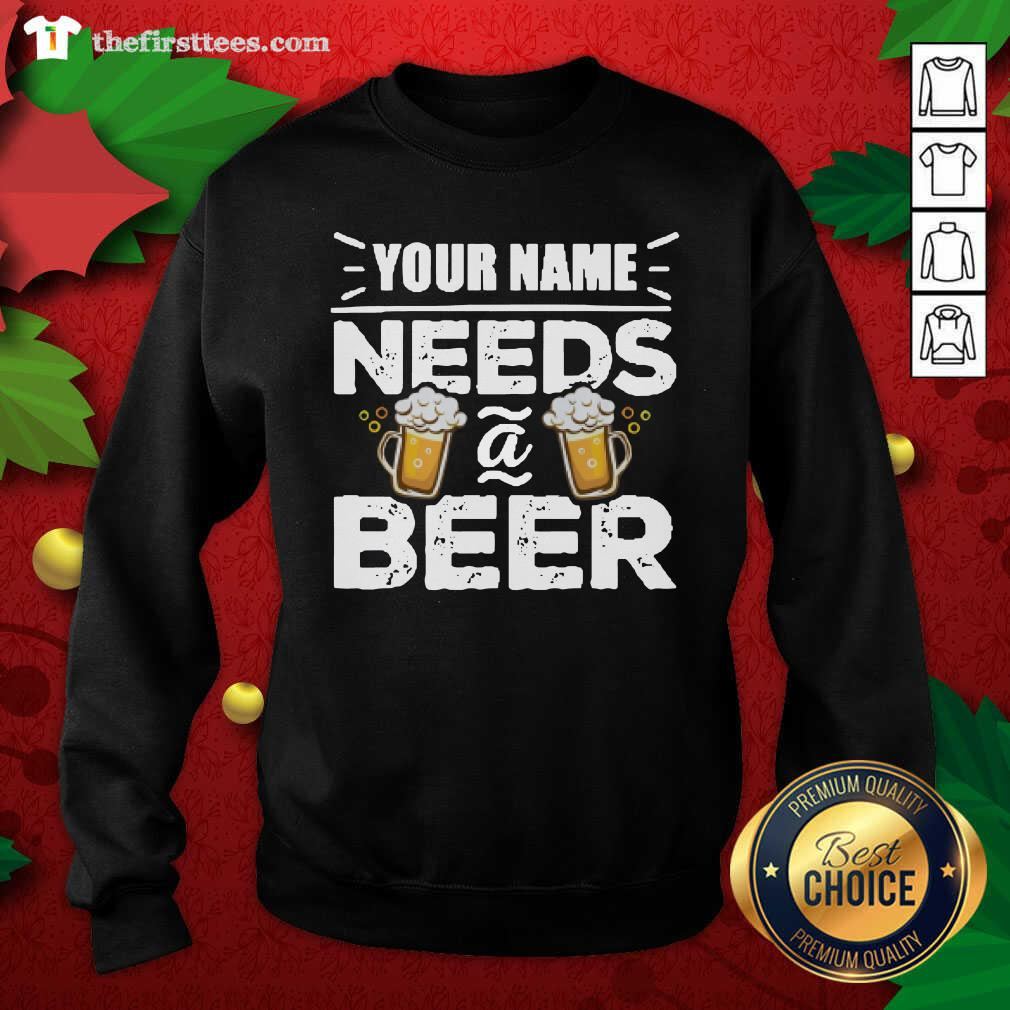 Your Name Needs A Beer Sweatshirt - Design by Thefirsttees.com