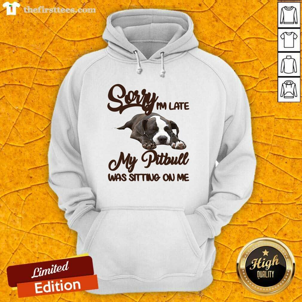 Sorry I'm Late My Pitbull Was Sitting On Me Hoodie - Design by Thefirsttees.com