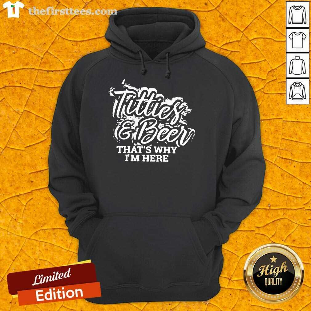 Top Titties And Beer That Is Why I Am Here ShirtTop Titties And Beer That Is Why I Am Here Hoodie