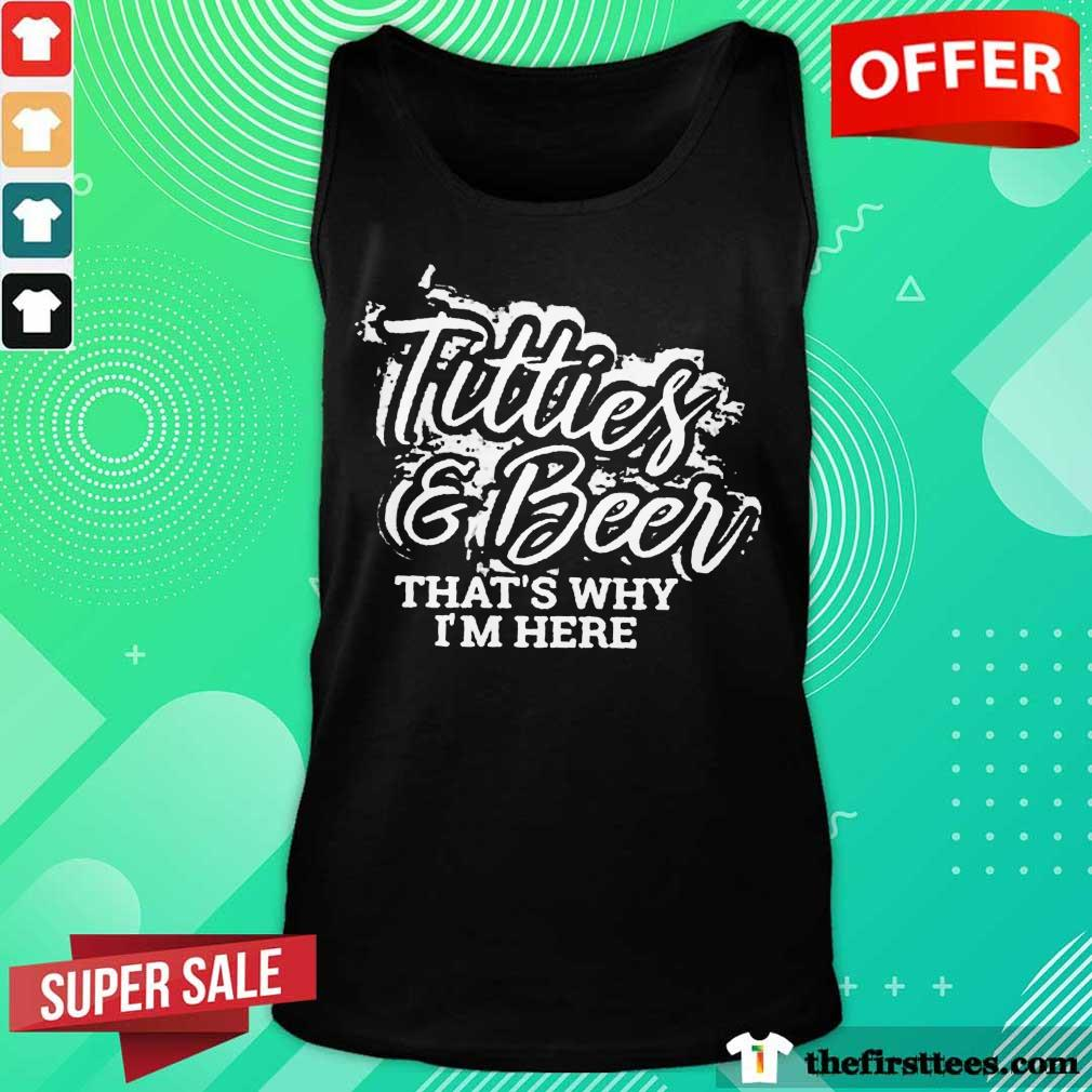 Top Titties And Beer That Is Why I Am Here ShirtTop Titties And Beer That Is Why I Am Here Tank Top
