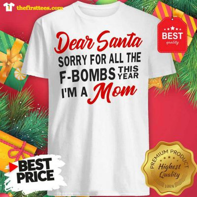 Dear Santa Sorry For All The F-Bombs This Year I'm A Mom Funny Shirt - Design by Thefristtees.com
