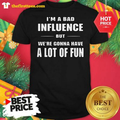 I'm a Bad Influence But We're Gonna Have A Lot Of Fun Shirt - Design by Thefristtees.com