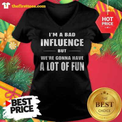 I'm a Bad Influence But We're Gonna Have A Lot Of Fun V-neck - Design by Thefristtees.com