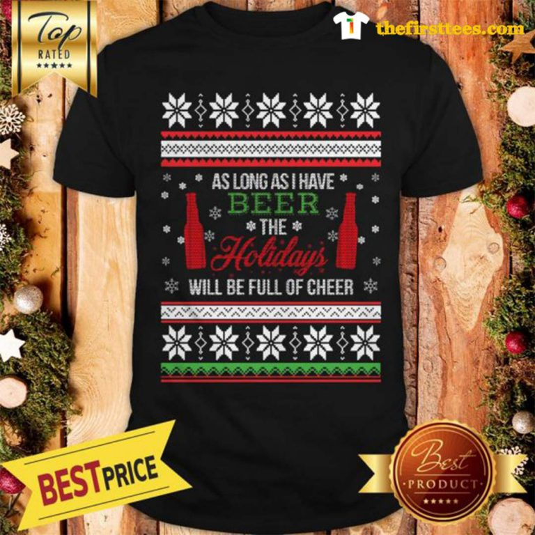Official As Long As I Have Beer The Holidays Funny Will Be Full Of Cheer Christmas Shirt - Design by Thefristtees.com