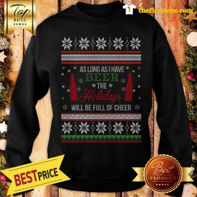 Official As Long As I Have Beer The Holidays Funny Will Be Full Of Cheer Christmas Sweatshirt - Design by Thefristtees.com