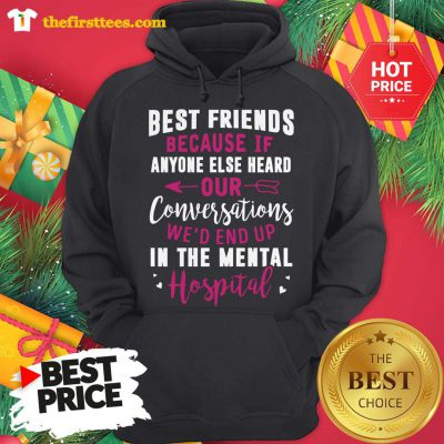 Official Best Friends Because If Anyone Else Heard Our Conversations We'd End Up In The Mental Hospital Hoodie - Design by Thefristtees.com