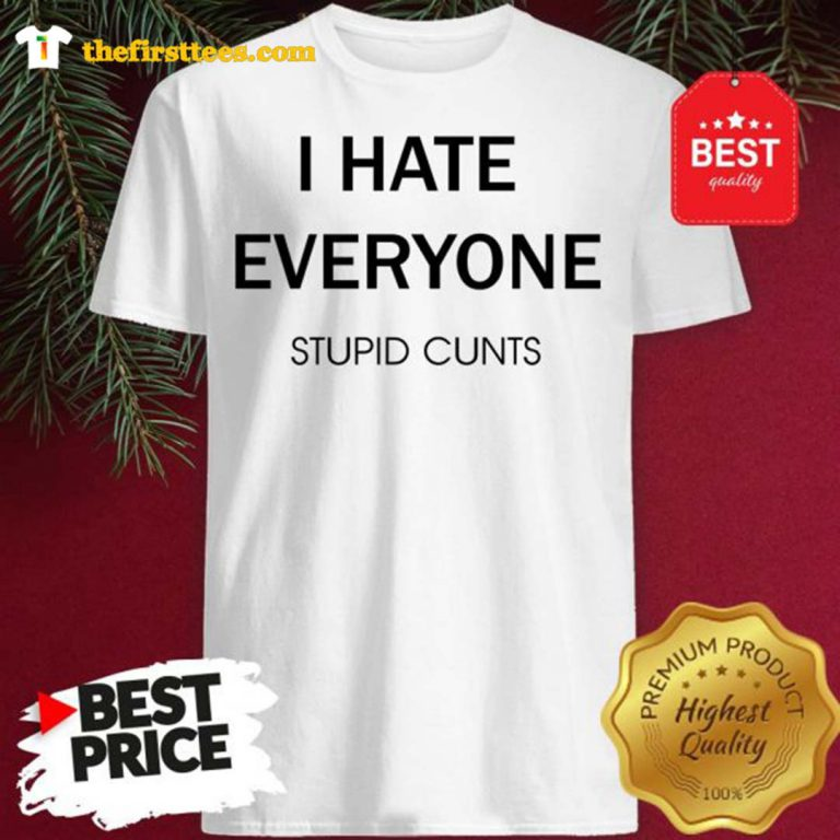 I Hate Everyone Stupid Cunts Slogan Shirt - Design by Thefristtee.com