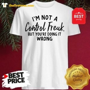 Official I'm Not A Control Freak But You're Doing It Wrong Funny Sarcastic Shirt