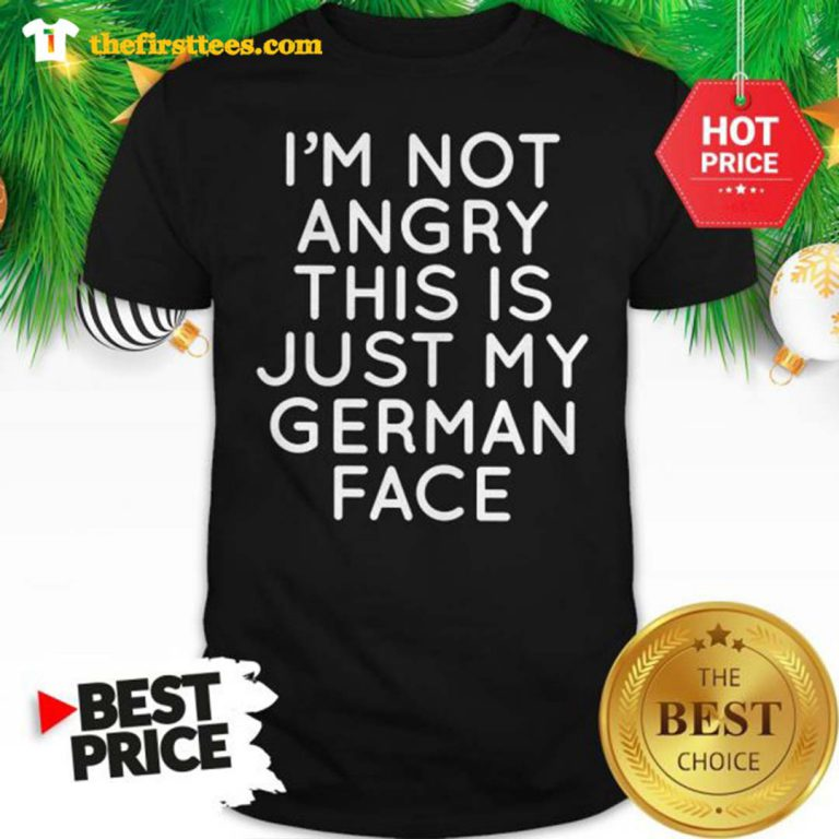 Official I'm Not Angry This Is Just My German Face Shirt - Design by Thefristtee.com