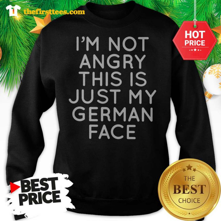 Official I'm Not Angry This Is Just My German Face Sweatshirt - Design by Thefristtee.com