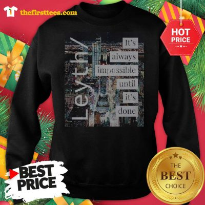 Official Leyth It's Always Impossible Until It's Done Sweatshirt - Design by Thefristtees.com