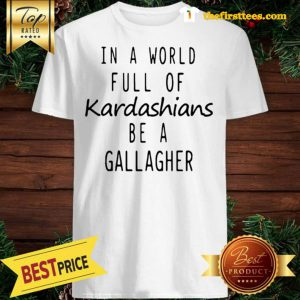 Official Motivashirts In A World Full Of Kardashians Be A Gallagher Shameless Shirt - Design by Thefristtees.com