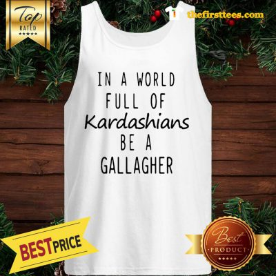 Official Motivashirts In A World Full Of Kardashians Be A Gallagher Shameless Tank Top - Design by Thefristtees.com