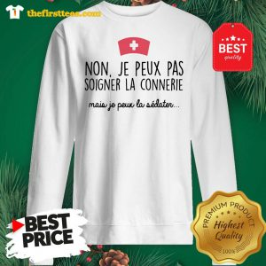 Official Non Je Peux Pas Soigner La Connerie Mais Je Peux La Sweatshirt