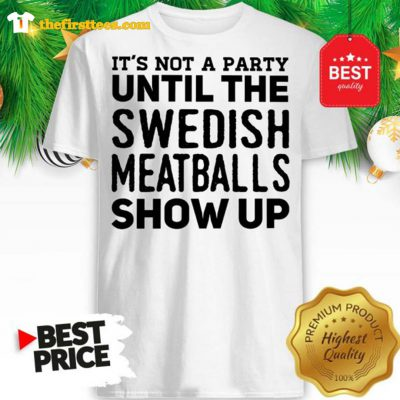 It's Not A Party Until The Swedish Meatballs Show Up Shirt - Design by Thefristtees.com