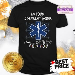 Nice EMS In Your Darkest Hour I Will Be There For You Friends Shirt