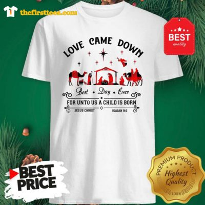 Official Love Came Down Best Day Ever For Unto Us A Child Is Born Jesus Christ Christmas shirt - Design by Thefristtees.com