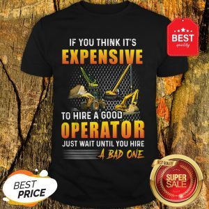 If You Think It's Expensive To Hire A Good Operator Just Wait Until You Hire A Bad One Shirt