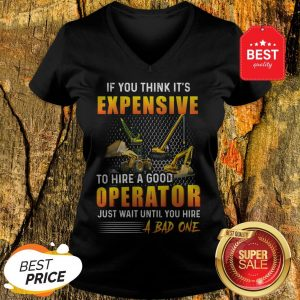 If You Think It's Expensive To HirA A Good Operator Just Wait Until You Hire A Bad One V-Neck