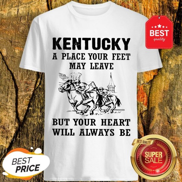 Kentucky A Place Your Feet May Leave But Your Heart Will Always Be Shirt