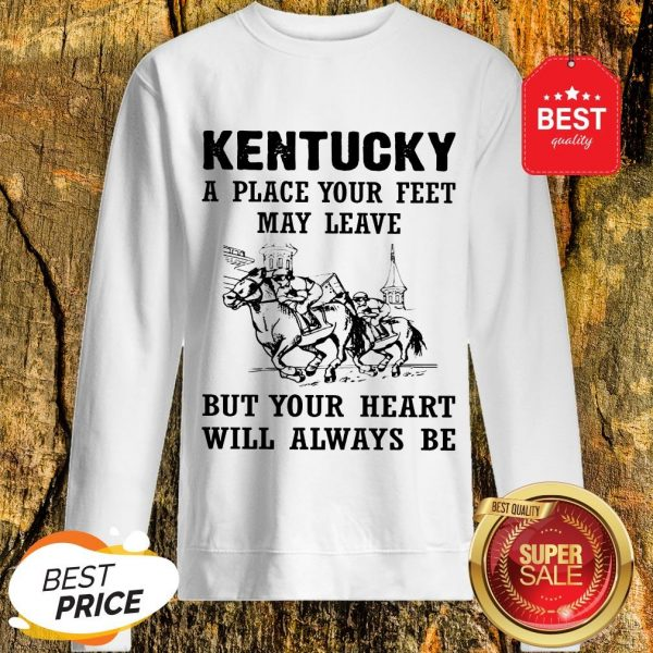 Kentucky A Place Your Feet May Leave But Your Heart Will Always Be Sweatshirt