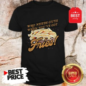 Official Who Needs Guys When You've Got Fries Shirt