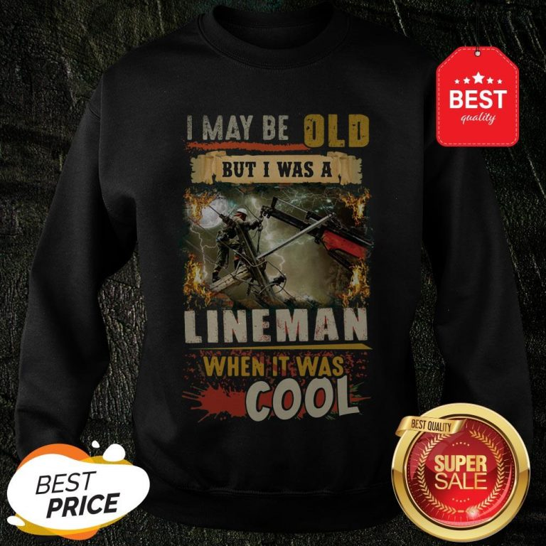 The Pretty I May Be Old But I Was A Awesome Lineman When It Was Cool Sweatshirt