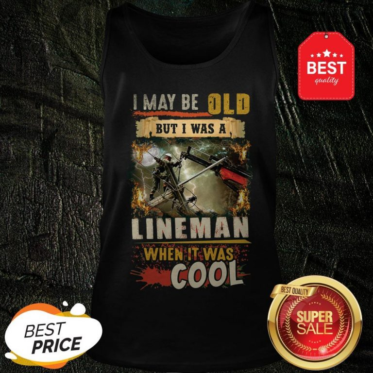 The Pretty I May Be Old But I Was A Awesome Lineman When It Was Cool Tank Top