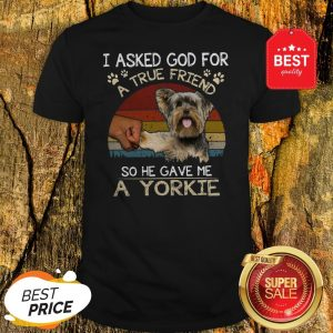 I Asked God For A True Friend So He Gave Me A Yorkie Vintage Shirt