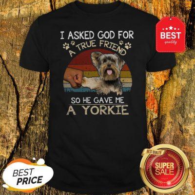 I Asked God For A True Friend So He Gave Me A Yorkie Vintage Shirt