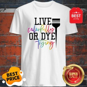 Official Hairstylist Live Colorfully Or Dye Trying Shirt