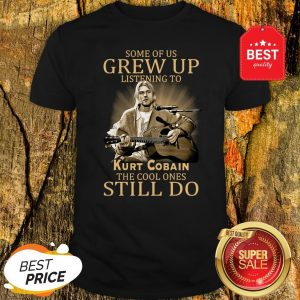 Official Some Of Us Grew Up Listening To Kurt Cobain The Cool Ones Still Do Shirt