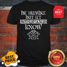 Official Be Humble But Let Motherfuckers Know Shirt