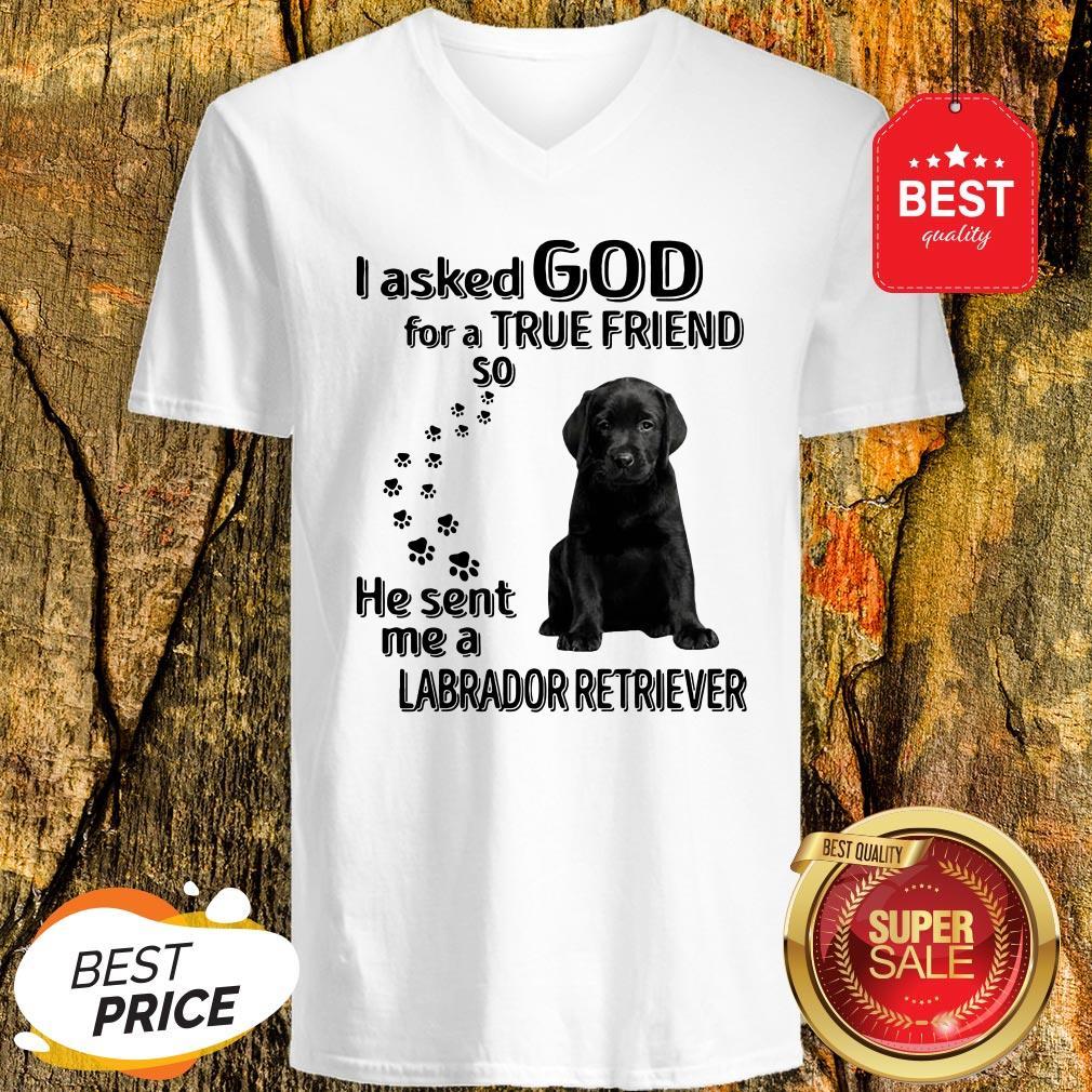 I Asked God For A True Friend So He Sent Me A Labrador Retriever V-Neck