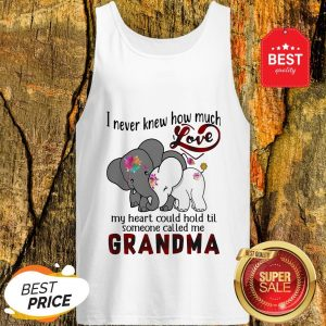 Elephants I Never Knew How Much Love My Heart Could Hold Til Someone Called Me Grandma Tank Top