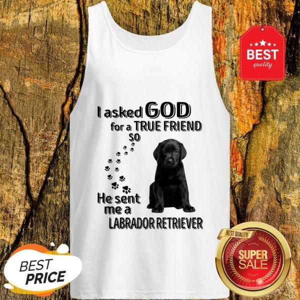 I Asked God For A True Friend So He Sent Me A Labrador Retriever Tank Top