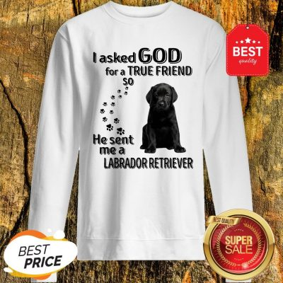 I Asked God For A True Friend So He Sent Me A Labrador Retriever Sweatshirt