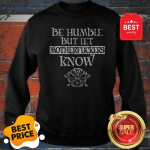 Official Be Humble But Let Motherfuckers Know Sweatshirt