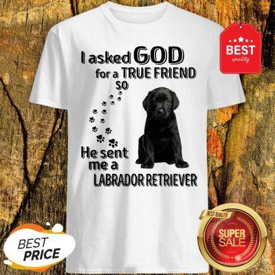 I Asked God For A True Friend So He Sent Me A Labrador Retriever Shirt