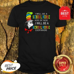 Dr. Seuss I Will Be A School Nurse Here Or There I Will Be A School Nurse Everywhere Shirt